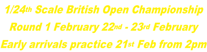 1/24th Scale British Open Championship Round 1 February 22nd - 23rd February Early arrivals practice 21st Feb from 2pm