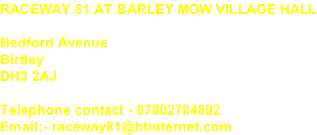 RACEWAY 81 AT BARLEY MOW VILLAGE HALL  Bedford Avenue Birtley DH3 2AJ  Telephone contact - 07802784892 Email;- raceway81@btinternet.com