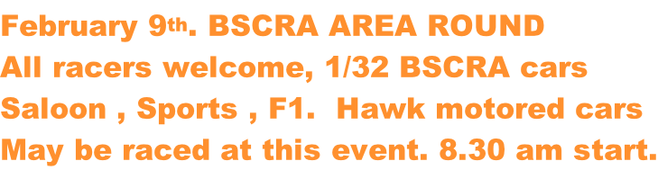 February 9th. BSCRA AREA ROUND All racers welcome, 1/32 BSCRA cars Saloon , Sports , F1.  Hawk motored cars May be raced at this event. 8.30 am start.