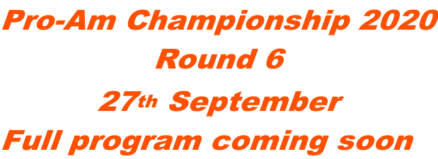 Pro-Am Championship 2020 Round 6 27th September Full program coming soon